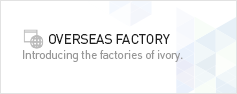 OVERSEAS FACTORY. Introducing the factories of ivory.